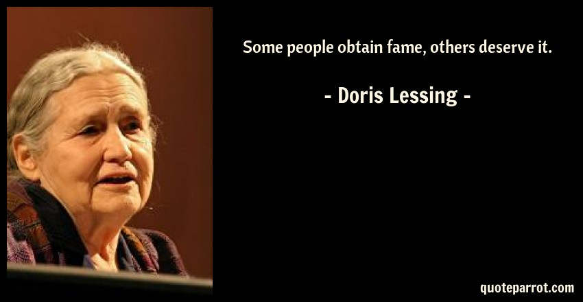 Doris Lessing Quote: Some people obtain fame, others deserve it.