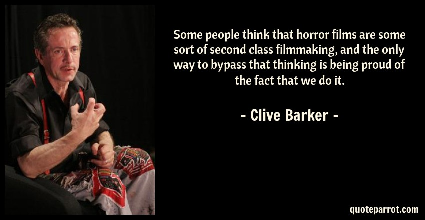 Clive Barker Quote: Some people think that horror films are some sort of second class filmmaking, and the only way to bypass that thinking is being proud of the fact that we do it.