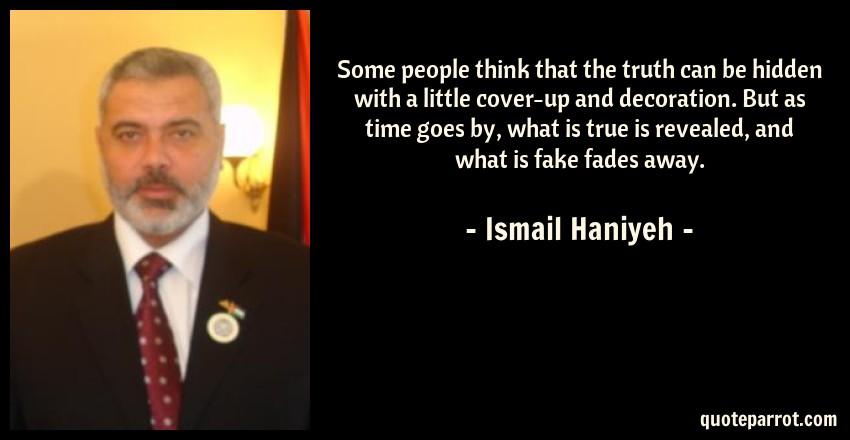 Ismail Haniyeh Quote: Some people think that the truth can be hidden with a little cover-up and decoration. But as time goes by, what is true is revealed, and what is fake fades away.