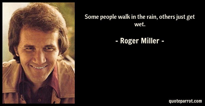 Roger Miller Quote: Some people walk in the rain, others just get wet.