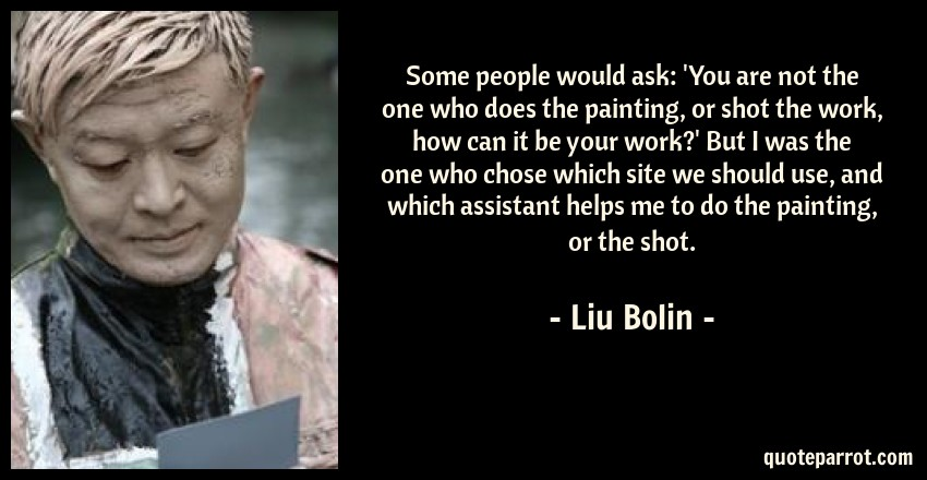 Liu Bolin Quote: Some people would ask: 'You are not the one who does the painting, or shot the work, how can it be your work?' But I was the one who chose which site we should use, and which assistant helps me to do the painting, or the shot.