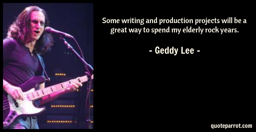 Geddy Lee Quote: Some writing and production projects will be a great way to spend my elderly rock years.