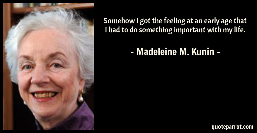 Madeleine M. Kunin Quote: Somehow I got the feeling at an early age that I had to do something important with my life.