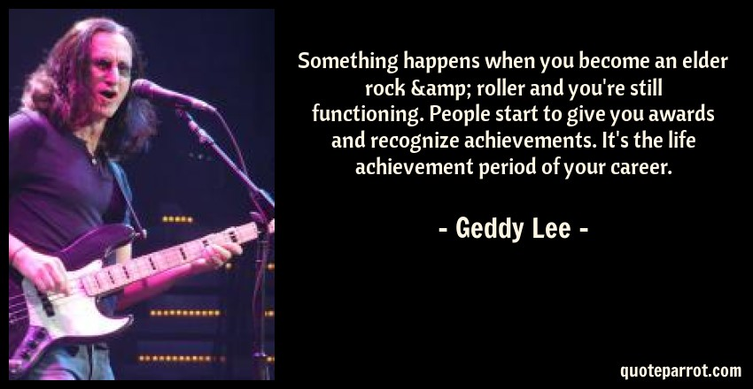 Geddy Lee Quote: Something happens when you become an elder rock & roller and you're still functioning. People start to give you awards and recognize achievements. It's the life achievement period of your career.
