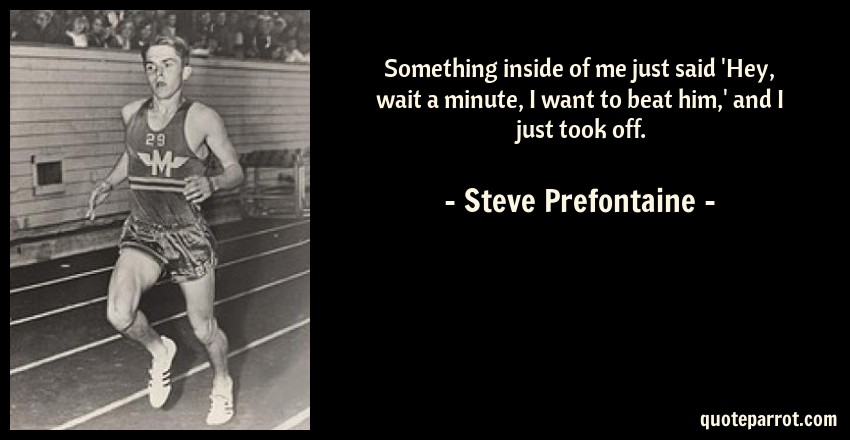 Steve Prefontaine Quote: Something inside of me just said 'Hey, wait a minute, I want to beat him,' and I just took off.