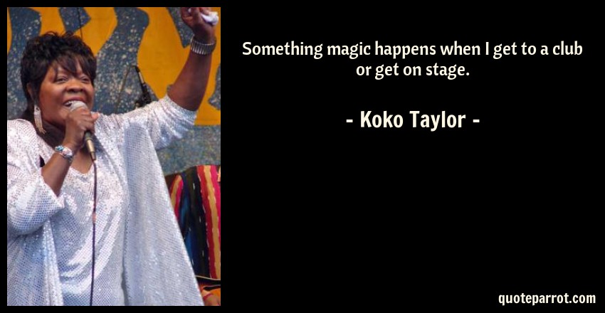 Koko Taylor Quote: Something magic happens when I get to a club or get on stage.