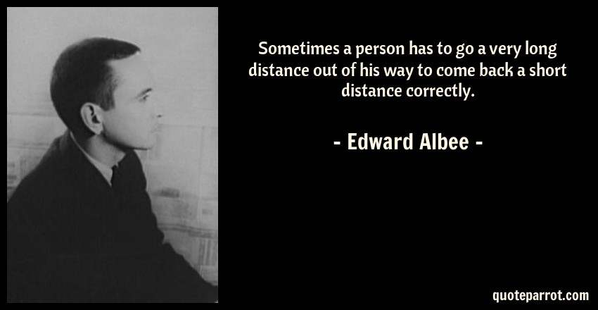 Edward Albee Quote: Sometimes a person has to go a very long distance out of his way to come back a short distance correctly.