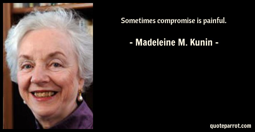 Madeleine M. Kunin Quote: Sometimes compromise is painful.