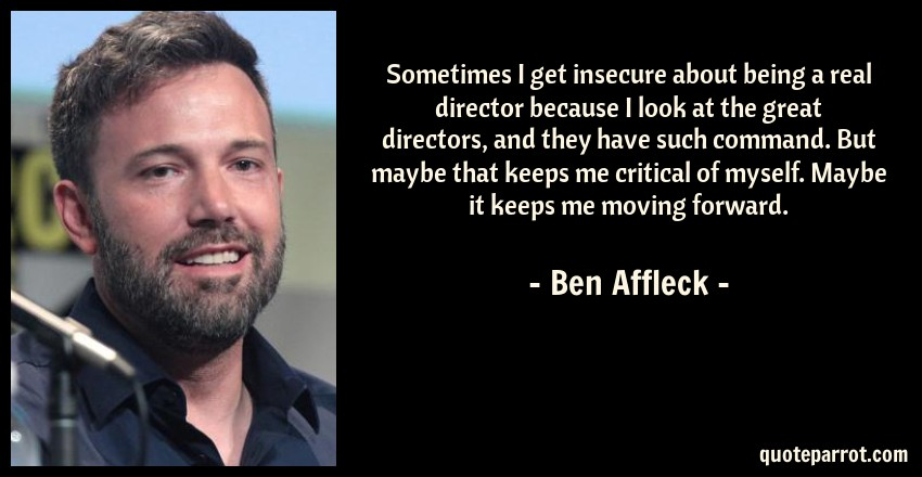 Ben Affleck Quote: Sometimes I get insecure about being a real director because I look at the great directors, and they have such command. But maybe that keeps me critical of myself. Maybe it keeps me moving forward.