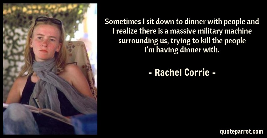 Rachel Corrie Quote: Sometimes I sit down to dinner with people and I realize there is a massive military machine surrounding us, trying to kill the people I'm having dinner with.