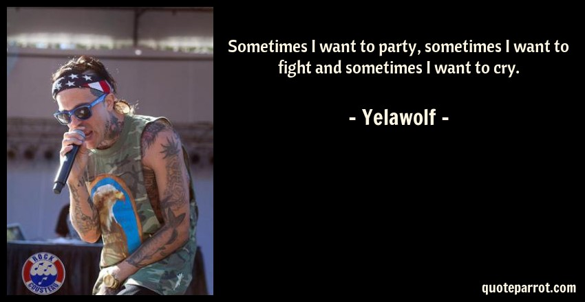 Yelawolf Quote: Sometimes I want to party, sometimes I want to fight and sometimes I want to cry.