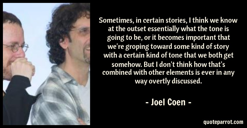 Joel Coen Quote: Sometimes, in certain stories, I think we know at the outset essentially what the tone is going to be, or it becomes important that we're groping toward some kind of story with a certain kind of tone that we both get somehow. But I don't think how that's combined with other elements is ever in any way overtly discussed.