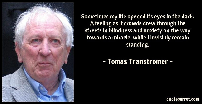 Tomas Transtromer Quote: Sometimes my life opened its eyes in the dark. A feeling as if crowds drew through the streets in blindness and anxiety on the way towards a miracle, while I invisibly remain standing.