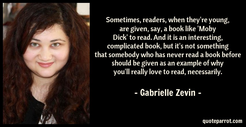 Gabrielle Zevin Quote: Sometimes, readers, when they're young, are given, say, a book like 'Moby Dick' to read. And it is an interesting, complicated book, but it's not something that somebody who has never read a book before should be given as an example of why you'll really love to read, necessarily.