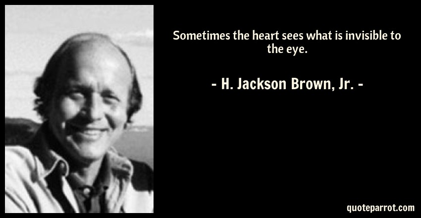 H. Jackson Brown, Jr. Quote: Sometimes the heart sees what is invisible to the eye.