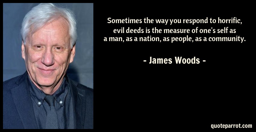 James Woods Quote: Sometimes the way you respond to horrific, evil deeds is the measure of one's self as a man, as a nation, as people, as a community.