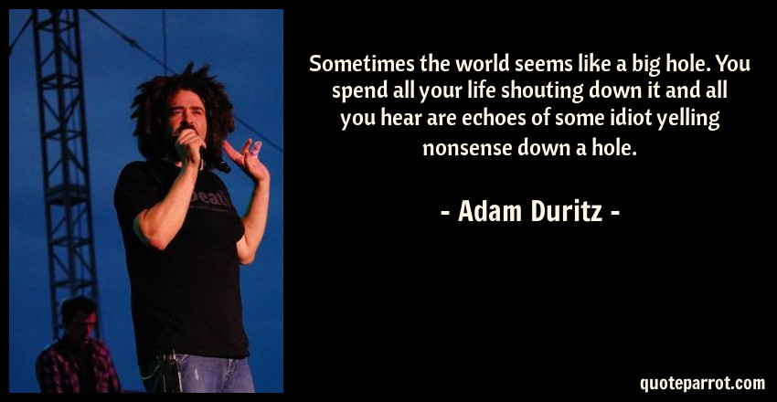 Adam Duritz Quote: Sometimes the world seems like a big hole. You spend all your life shouting down it and all you hear are echoes of some idiot yelling nonsense down a hole.