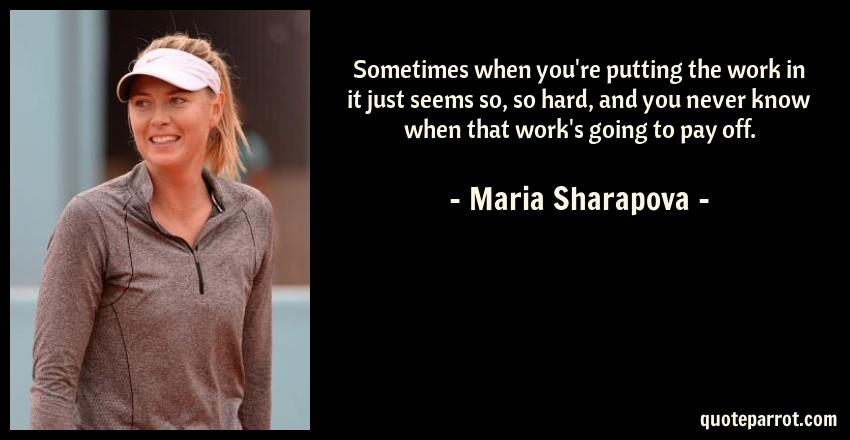 Maria Sharapova Quote: Sometimes when you're putting the work in it just seems so, so hard, and you never know when that work's going to pay off.