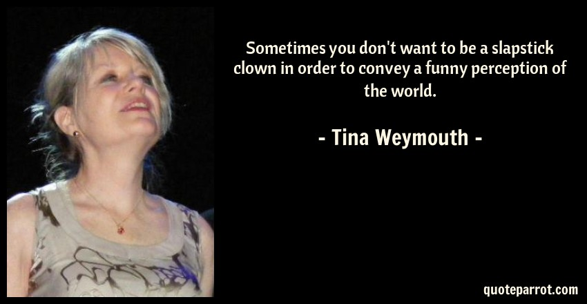 Tina Weymouth Quote: Sometimes you don't want to be a slapstick clown in order to convey a funny perception of the world.