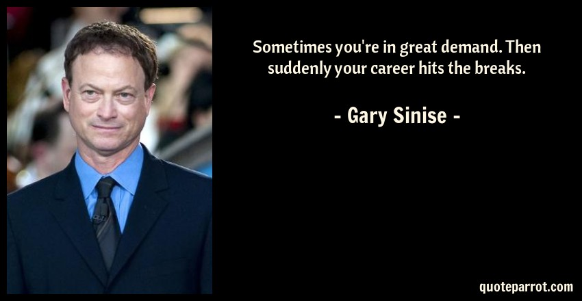 Gary Sinise Quote: Sometimes you're in great demand. Then suddenly your career hits the breaks.