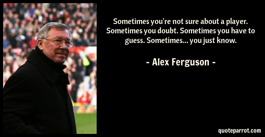 Alex Ferguson Quote: Sometimes you're not sure about a player. Sometimes you doubt. Sometimes you have to guess. Sometimes... you just know.