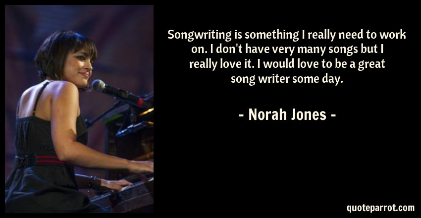 Norah Jones Quote: Songwriting is something I really need to work on. I don't have very many songs but I really love it. I would love to be a great song writer some day.
