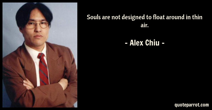 Alex Chiu Quote: Souls are not designed to float around in thin air.