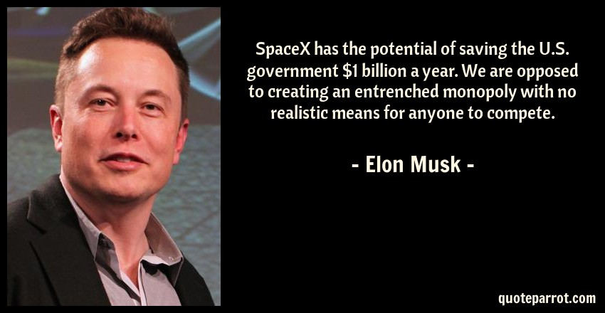 Elon Musk Quote: SpaceX has the potential of saving the U.S. government $1 billion a year. We are opposed to creating an entrenched monopoly with no realistic means for anyone to compete.