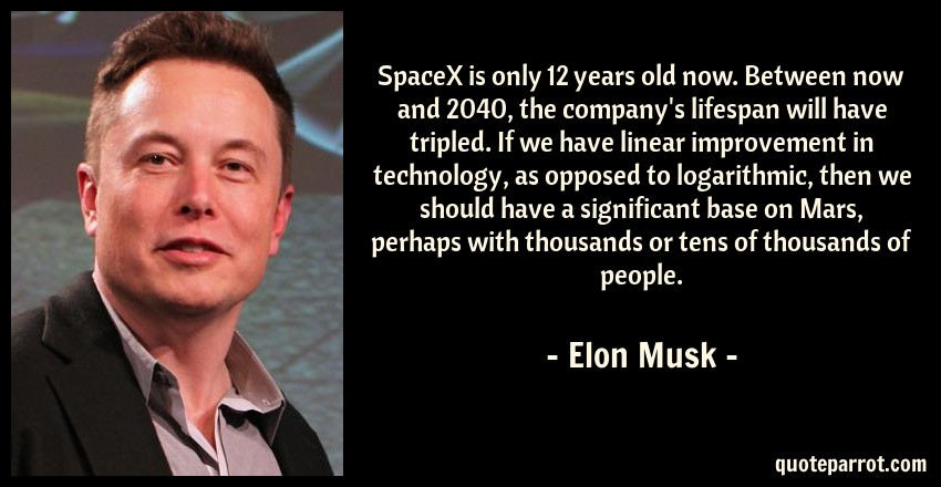Elon Musk Quote: SpaceX is only 12 years old now. Between now and 2040, the company's lifespan will have tripled. If we have linear improvement in technology, as opposed to logarithmic, then we should have a significant base on Mars, perhaps with thousands or tens of thousands of people.