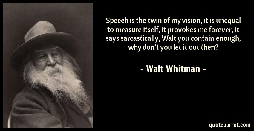 Walt Whitman Quote: Speech is the twin of my vision, it is unequal to measure itself, it provokes me forever, it says sarcastically, Walt you contain enough, why don't you let it out then?