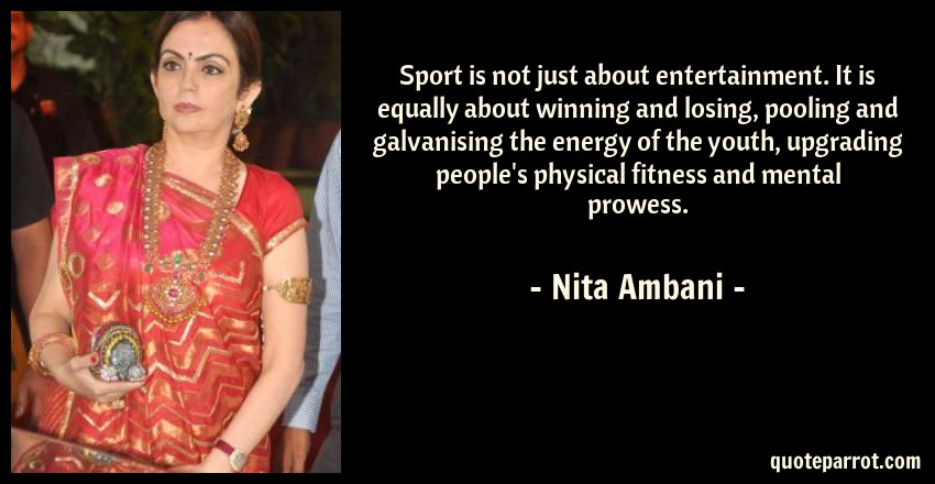Nita Ambani Quote: Sport is not just about entertainment. It is equally about winning and losing, pooling and galvanising the energy of the youth, upgrading people's physical fitness and mental prowess.
