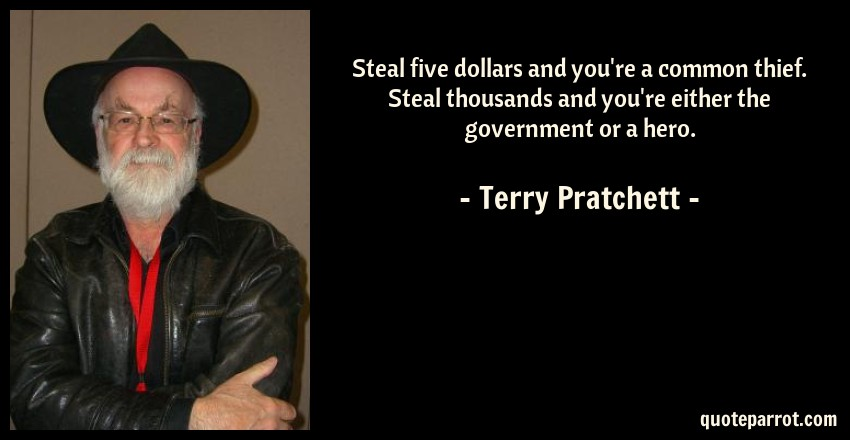 Terry Pratchett Quote: Steal five dollars and you're a common thief. Steal thousands and you're either the government or a hero.