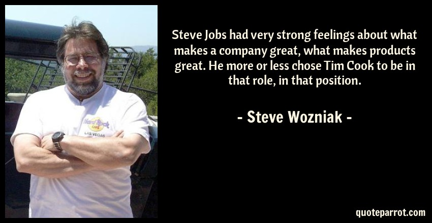 Steve Wozniak Quote: Steve Jobs had very strong feelings about what makes a company great, what makes products great. He more or less chose Tim Cook to be in that role, in that position.