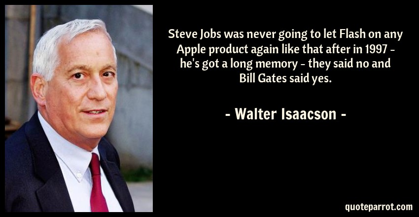 Walter Isaacson Quote: Steve Jobs was never going to let Flash on any Apple product again like that after in 1997 - he's got a long memory - they said no and Bill Gates said yes.