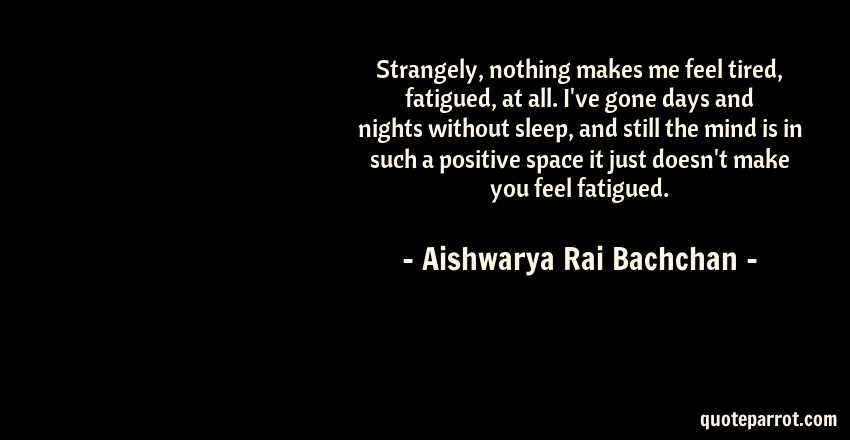 Aishwarya Rai Bachchan Quote: Strangely, nothing makes me feel tired, fatigued, at all. I've gone days and nights without sleep, and still the mind is in such a positive space it just doesn't make you feel fatigued.