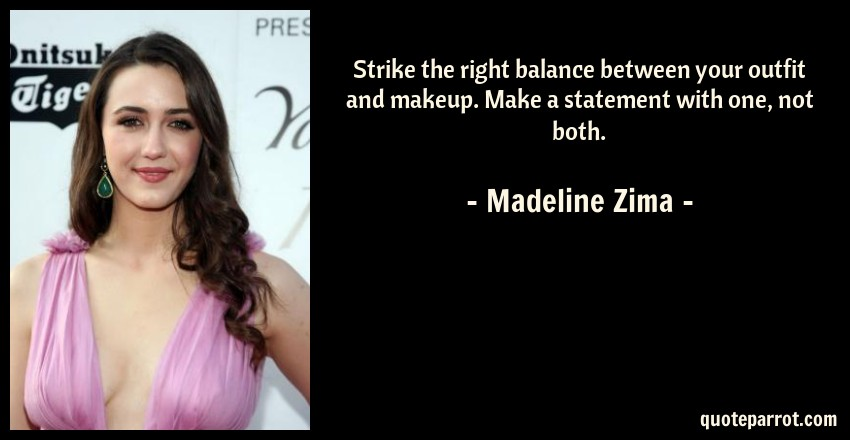 Madeline Zima Quote: Strike the right balance between your outfit and makeup. Make a statement with one, not both.