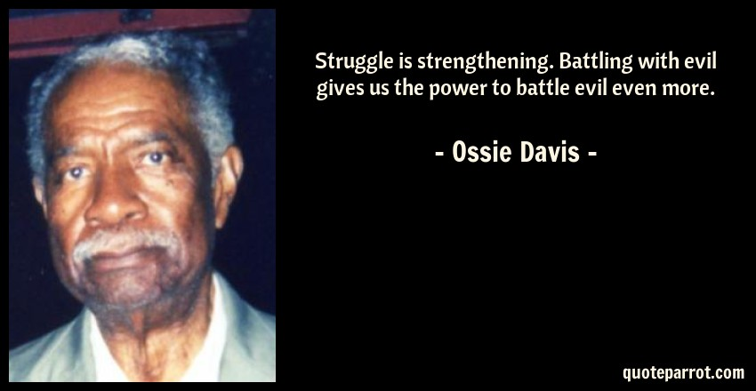 Ossie Davis Quote: Struggle is strengthening. Battling with evil gives us the power to battle evil even more.
