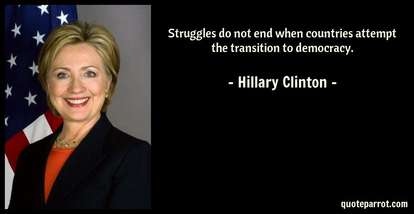 Hillary Clinton Quote: Struggles do not end when countries attempt the transition to democracy.