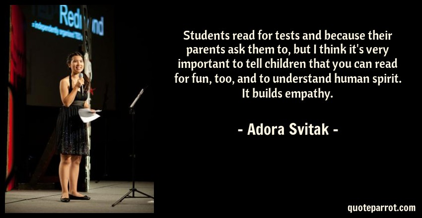 Adora Svitak Quote: Students read for tests and because their parents ask them to, but I think it's very important to tell children that you can read for fun, too, and to understand human spirit. It builds empathy.