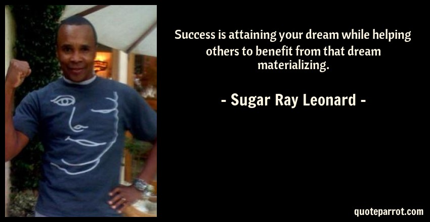 Sugar Ray Leonard Quote: Success is attaining your dream while helping others to benefit from that dream materializing.