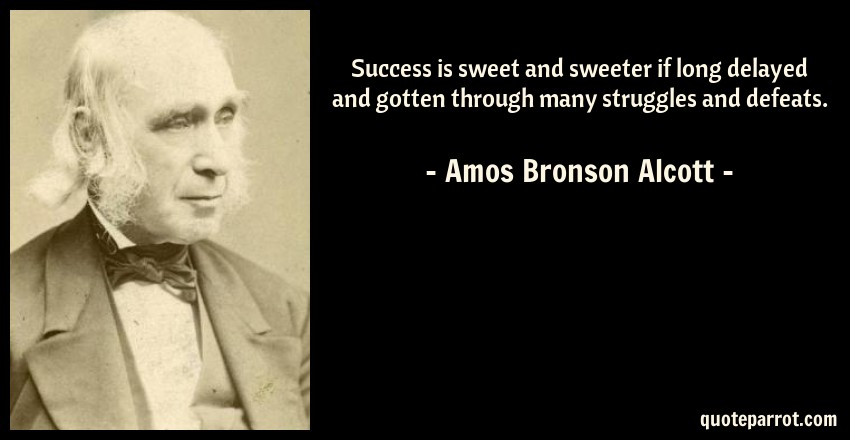 Amos Bronson Alcott Quote: Success is sweet and sweeter if long delayed and gotten through many struggles and defeats.