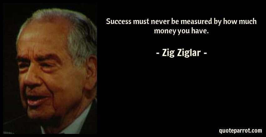 Zig Ziglar Quote: Success must never be measured by how much money you have.
