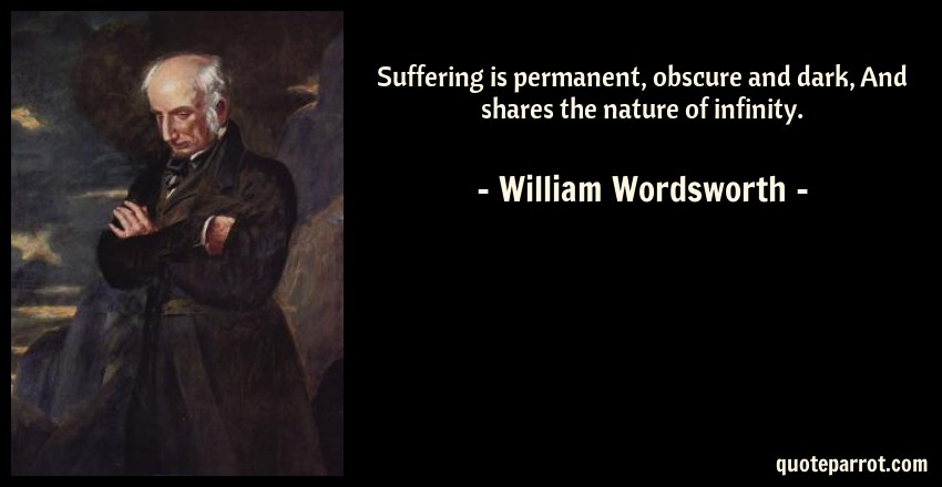 William Wordsworth Quote: Suffering is permanent, obscure and dark, And shares the nature of infinity.