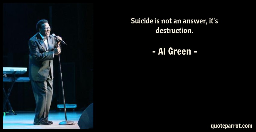 Al Green Quote: Suicide is not an answer, it's destruction.