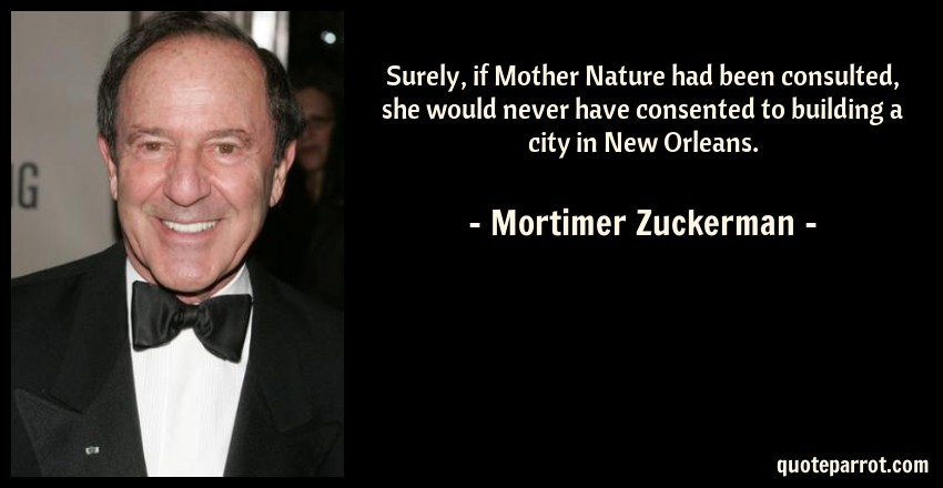 Mortimer Zuckerman Quote: Surely, if Mother Nature had been consulted, she would never have consented to building a city in New Orleans.