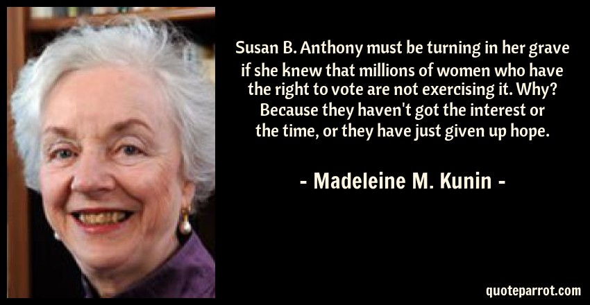 Madeleine M. Kunin Quote: Susan B. Anthony must be turning in her grave if she knew that millions of women who have the right to vote are not exercising it. Why? Because they haven't got the interest or the time, or they have just given up hope.