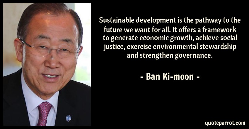 Ban Ki-moon Quote: Sustainable development is the pathway to the future we want for all. It offers a framework to generate economic growth, achieve social justice, exercise environmental stewardship and strengthen governance.