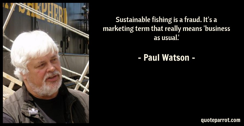 Paul Watson Quote: Sustainable fishing is a fraud. It's a marketing term that really means 'business as usual.'