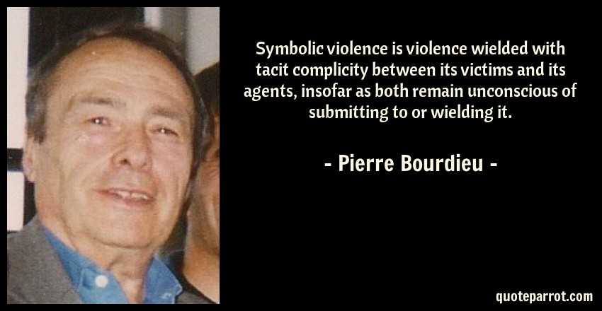 Symbolic Violence Is Violence Wielded With Tacit Compli By Pierre
