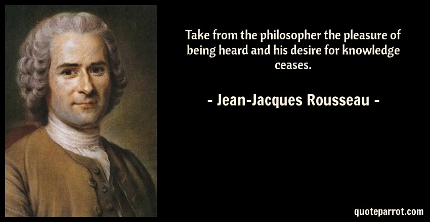 Jean-Jacques Rousseau Quote: Take from the philosopher the pleasure of being heard and his desire for knowledge ceases.
